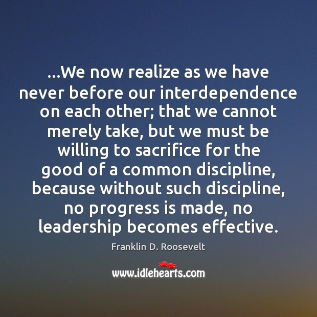 …We now realize as we have never before our interdependence on each Franklin D. Roosevelt Picture Quote