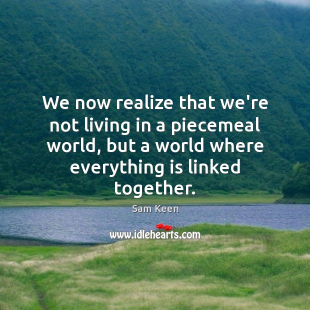 We now realize that we're not living in a piecemeal world, but Sam Keen Picture Quote