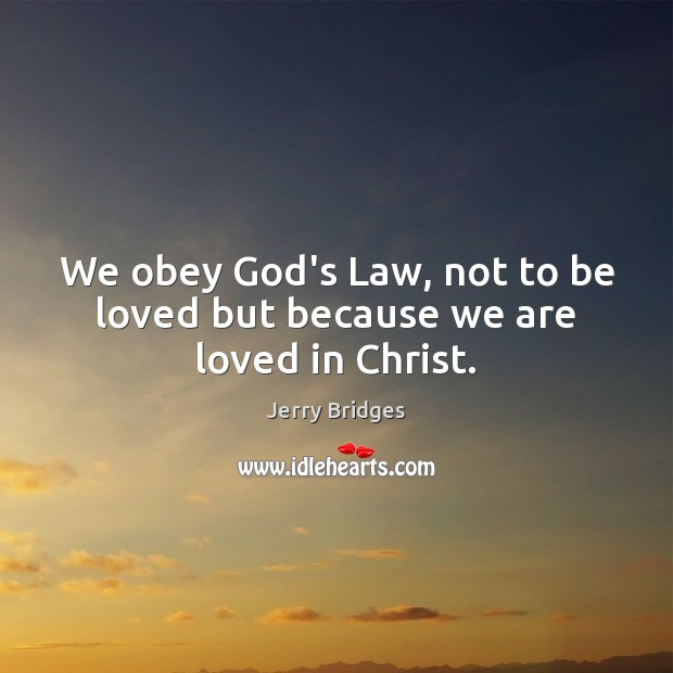 We obey God's Law, not to be loved but because we are loved in Christ. Jerry Bridges Picture Quote