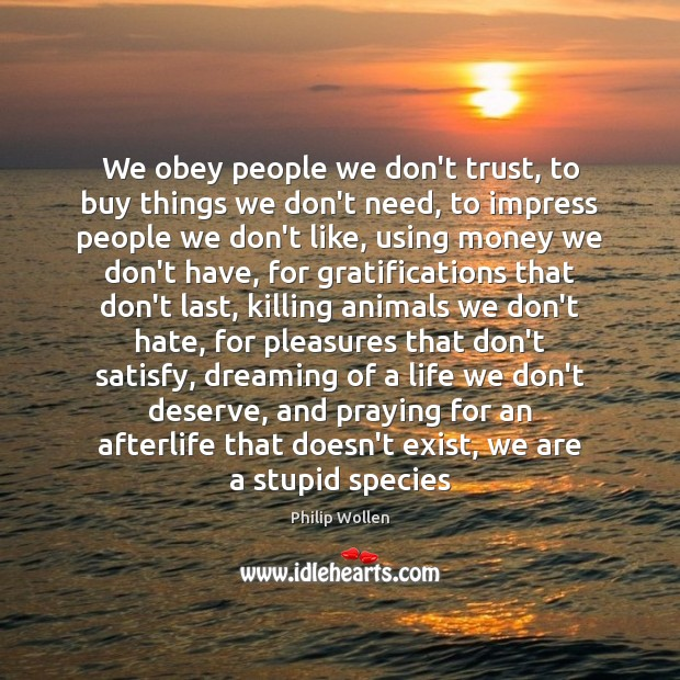 We obey people we don't trust, to buy things we don't need, Don't Trust Quotes Image
