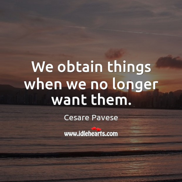 We obtain things when we no longer want them. Cesare Pavese Picture Quote