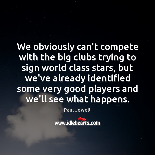 We obviously can't compete with the big clubs trying to sign world Image