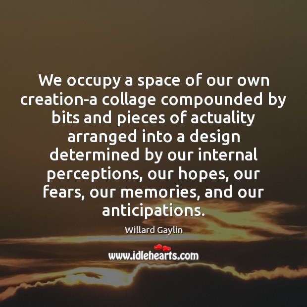 We occupy a space of our own creation-a collage compounded by bits Design Quotes Image