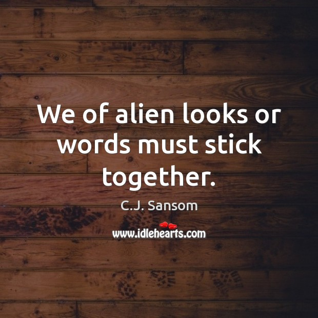 We of alien looks or words must stick together. C.J. Sansom Picture Quote