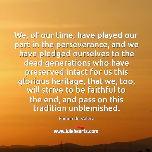 We, of our time, have played our part in the perseverance, and we have Eamon de Valera Picture Quote