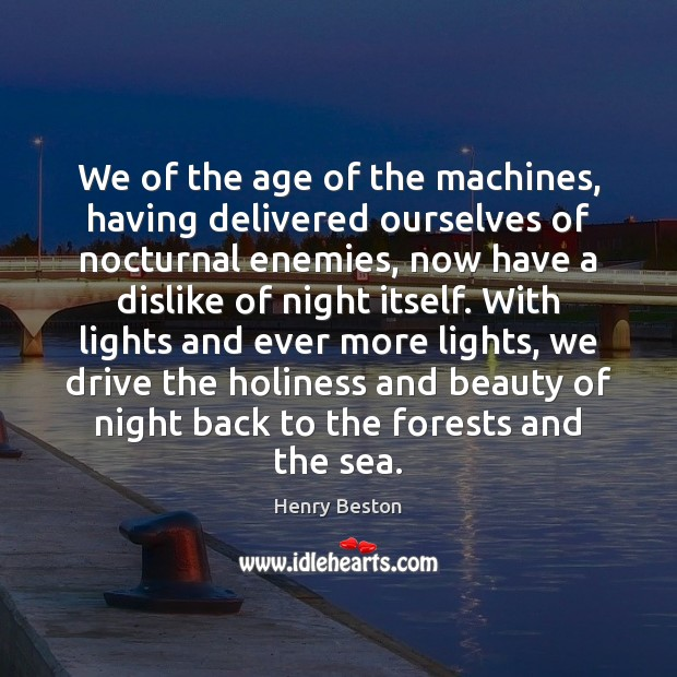 We of the age of the machines, having delivered ourselves of nocturnal Henry Beston Picture Quote