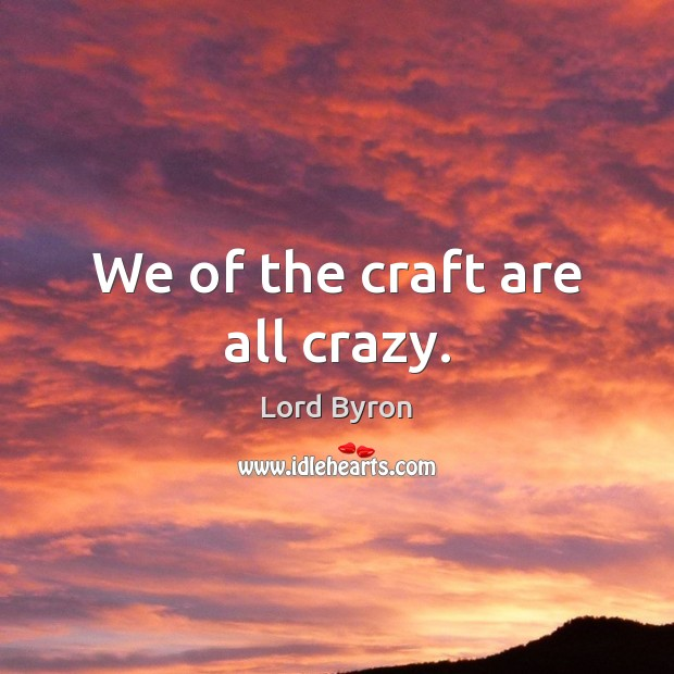 Image, We of the craft are all crazy.