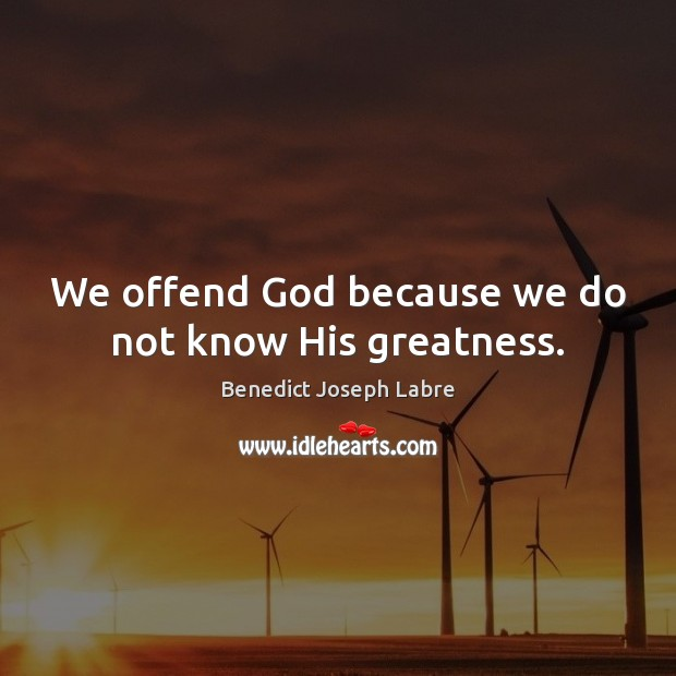 Image, We offend God because we do not know His greatness.