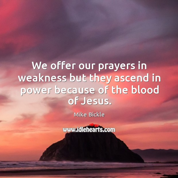 We offer our prayers in weakness but they ascend in power because of the blood of Jesus. Image
