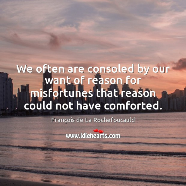 Image, We often are consoled by our want of reason for misfortunes that