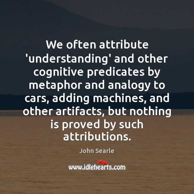 We often attribute 'understanding' and other cognitive predicates by metaphor and analogy Image