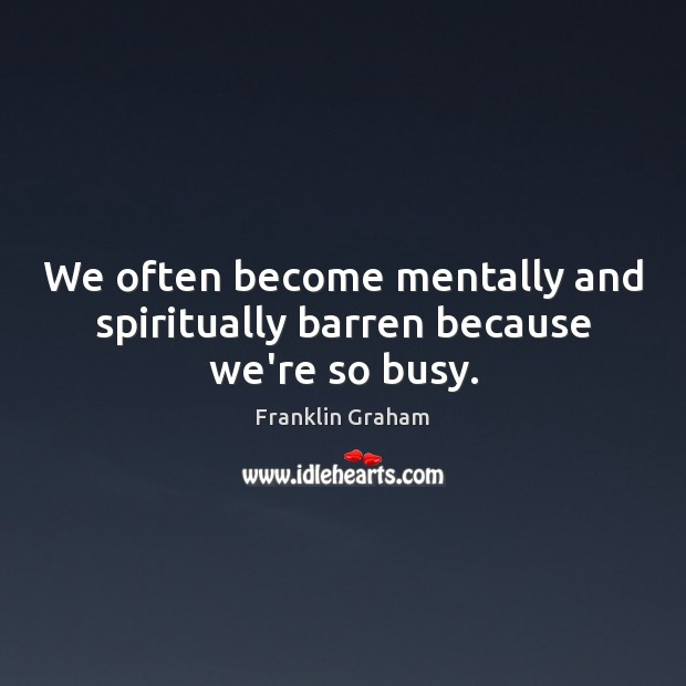 We often become mentally and spiritually barren because we're so busy. Franklin Graham Picture Quote
