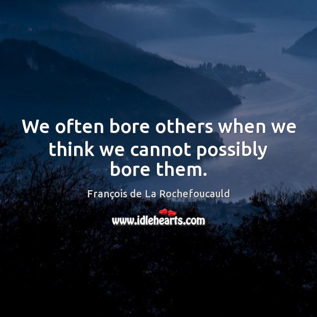 We often bore others when we think we cannot possibly bore them. Image