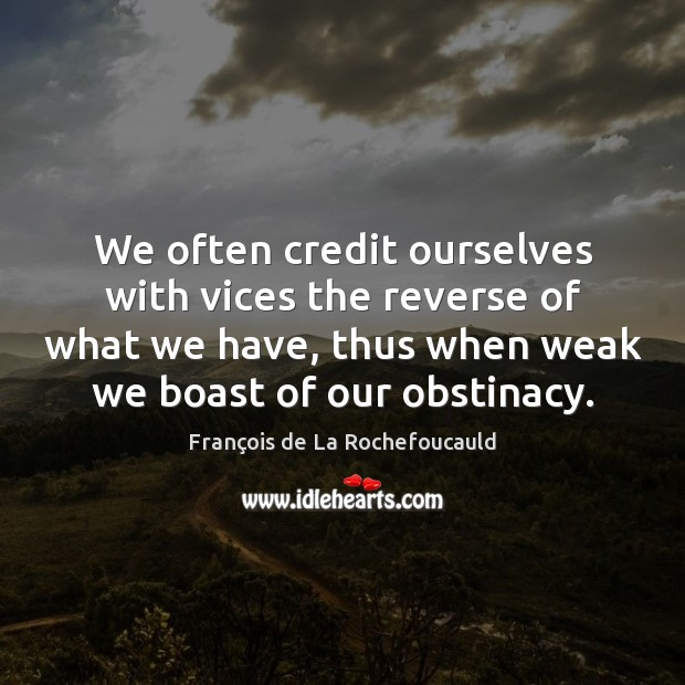 We often credit ourselves with vices the reverse of what we have, Image