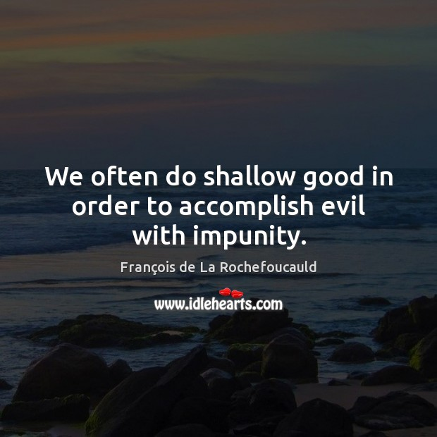 We often do shallow good in order to accomplish evil with impunity. Image