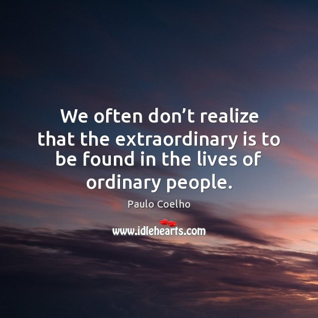 We often don't realize that the extraordinary is to be found Image