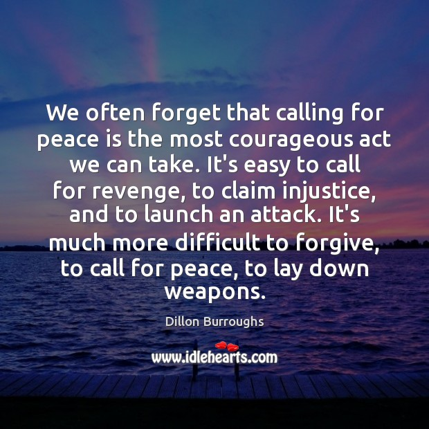 We often forget that calling for peace is the most courageous act Peace Quotes Image