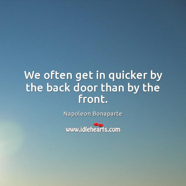We often get in quicker by the back door than by the front. Napoleon Bonaparte Picture Quote