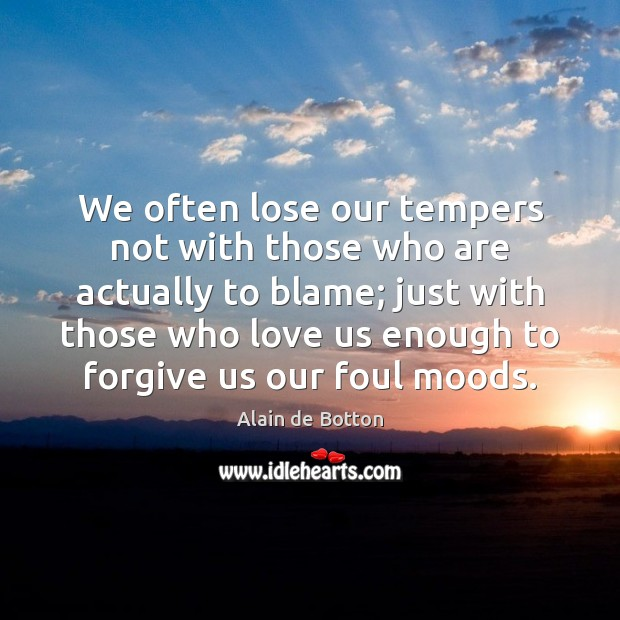 We often lose our tempers not with those who are actually to Alain de Botton Picture Quote