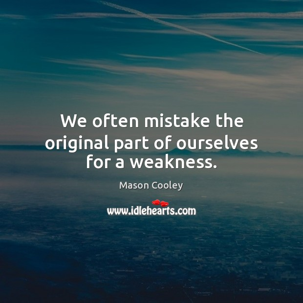 We often mistake the original part of ourselves for a weakness. Mason Cooley Picture Quote
