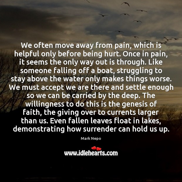We often move away from pain, which is helpful only before being Mark Nepo Picture Quote