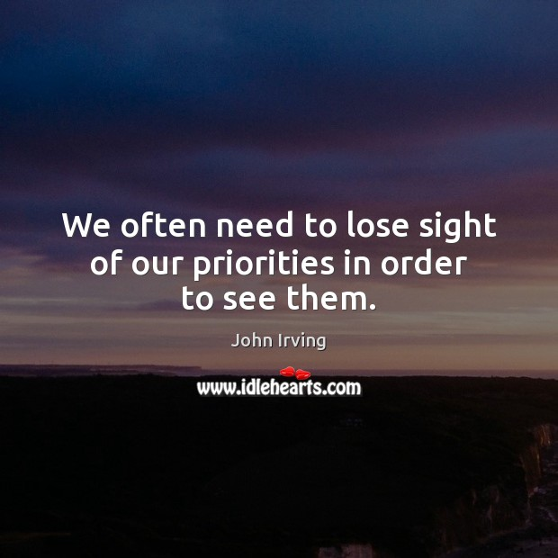 We often need to lose sight of our priorities in order to see them. John Irving Picture Quote
