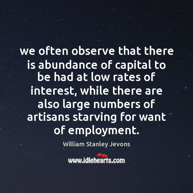 We often observe that there is abundance of capital to be had William Stanley Jevons Picture Quote