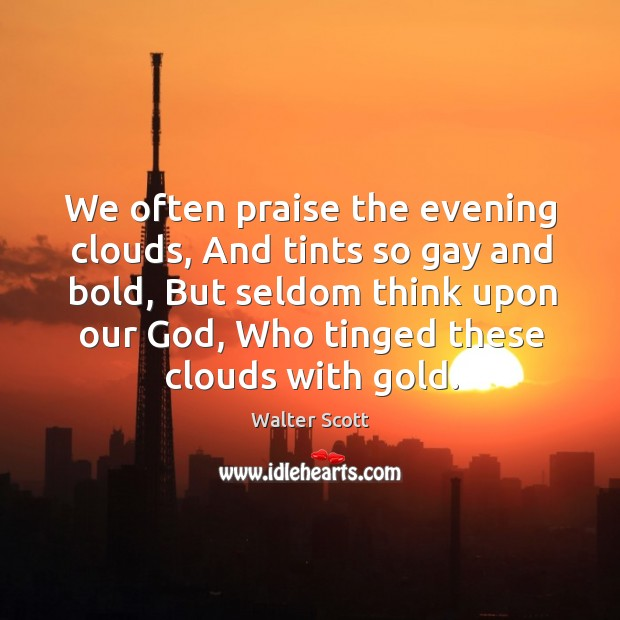 We often praise the evening clouds, And tints so gay and bold, Walter Scott Picture Quote