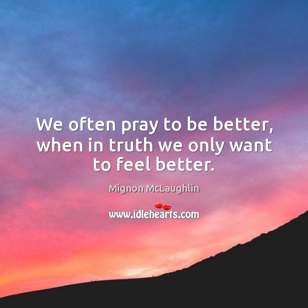 We often pray to be better, when in truth we only want to feel better. Image