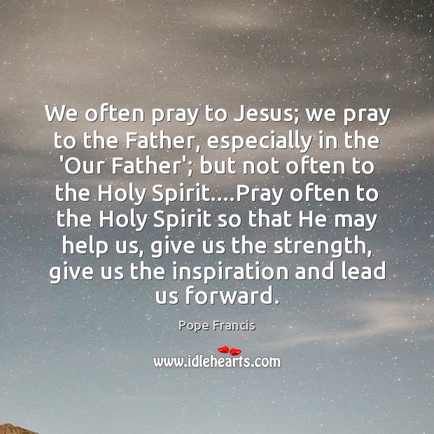 We often pray to Jesus; we pray to the Father, especially in Pope Francis Picture Quote
