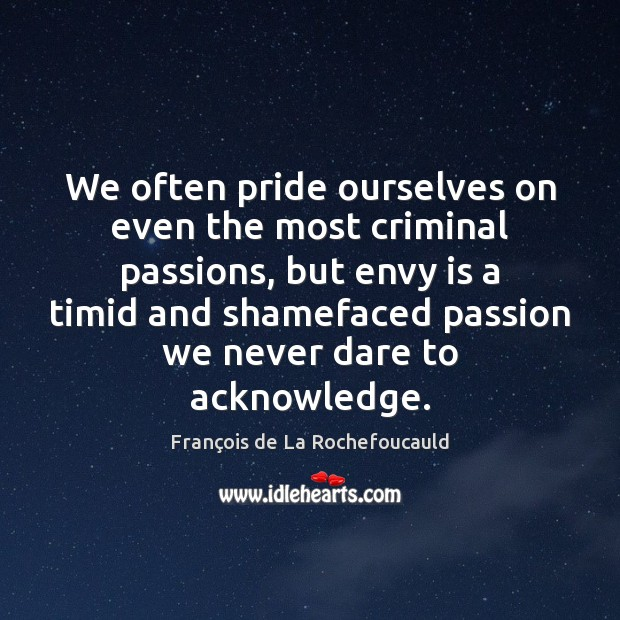 We often pride ourselves on even the most criminal passions, but envy Envy Quotes Image