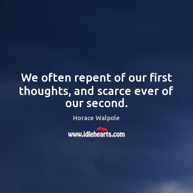 We often repent of our first thoughts, and scarce ever of our second. Horace Walpole Picture Quote