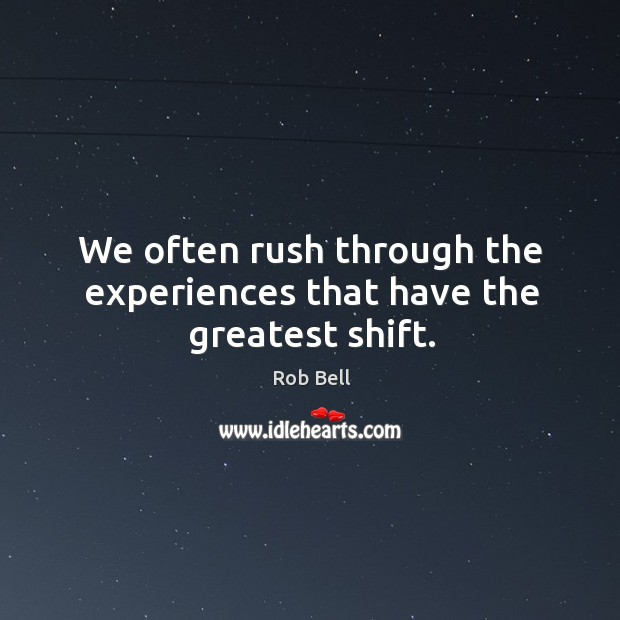 We often rush through the experiences that have the greatest shift. Image