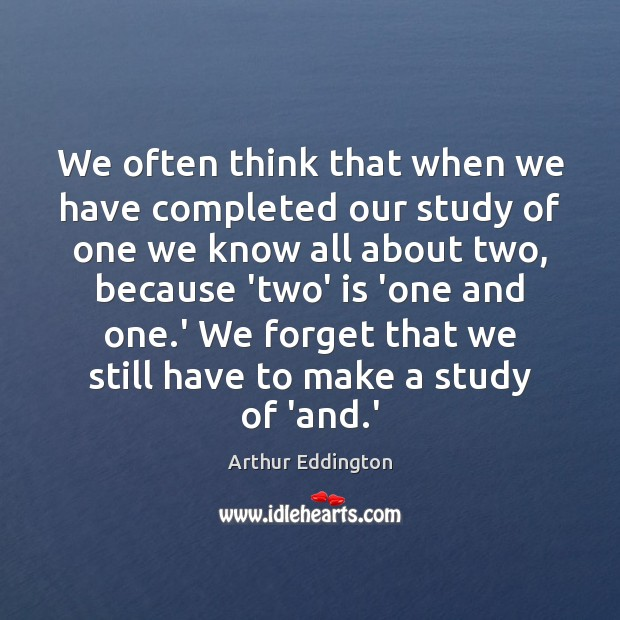 We often think that when we have completed our study of one Arthur Eddington Picture Quote