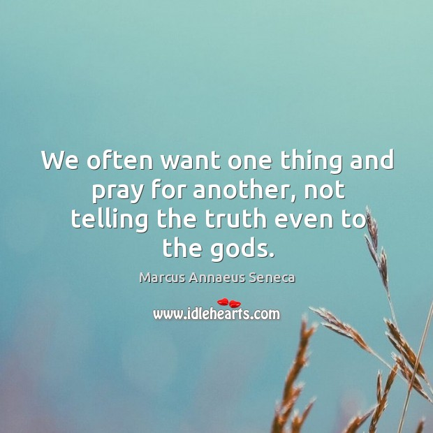 We often want one thing and pray for another, not telling the truth even to the Gods. Marcus Annaeus Seneca Picture Quote