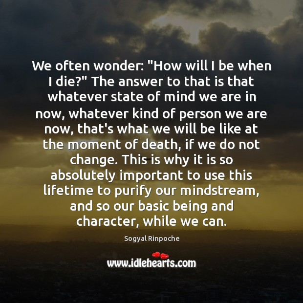"""We often wonder: """"How will I be when I die?"""" The answer Sogyal Rinpoche Picture Quote"""