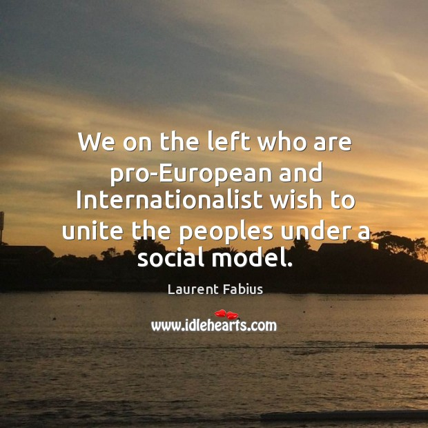 We on the left who are pro-european and internationalist wish to unite the peoples under a social model. Image