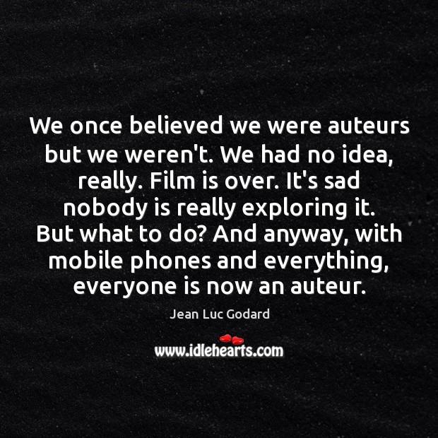 We once believed we were auteurs but we weren't. We had no Image