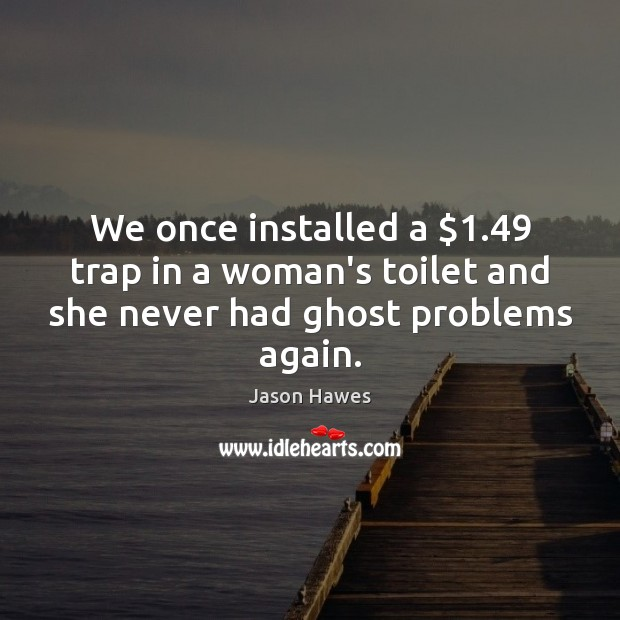 We once installed a $1.49 trap in a woman's toilet and she never had ghost problems again. Image