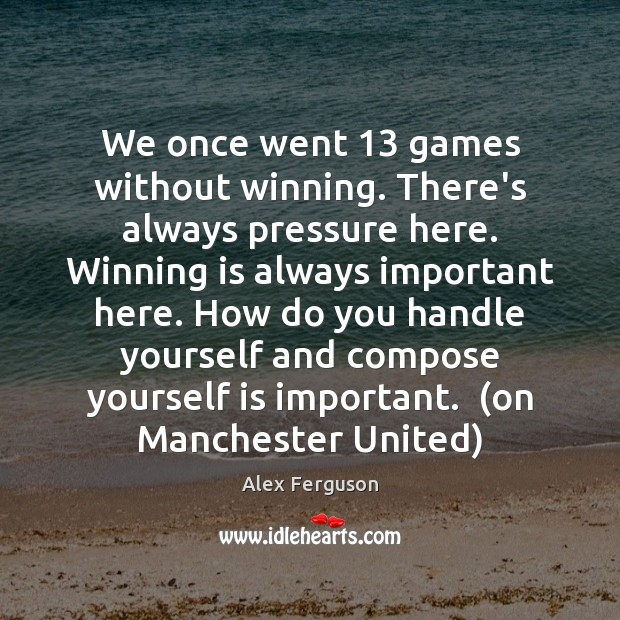 We once went 13 games without winning. There's always pressure here. Winning is Alex Ferguson Picture Quote