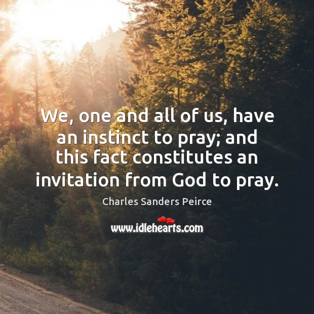 We, one and all of us, have an instinct to pray; and Charles Sanders Peirce Picture Quote