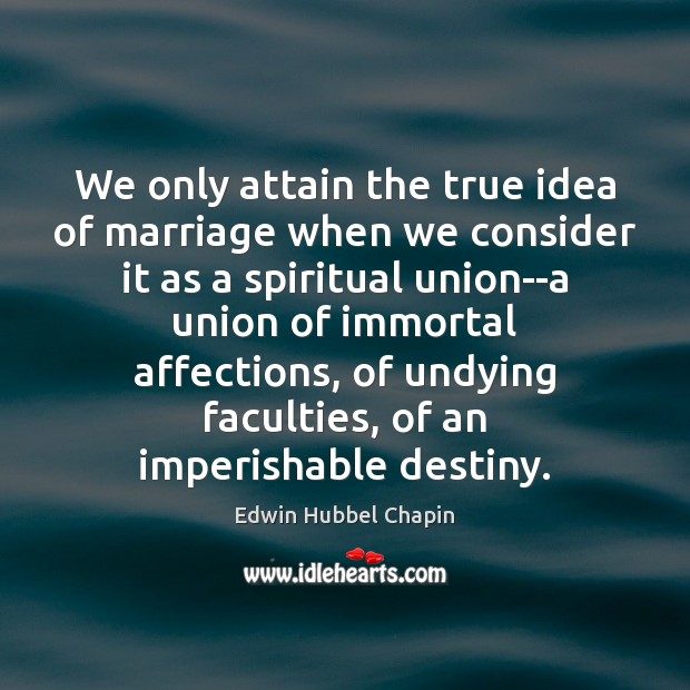 We only attain the true idea of marriage when we consider it Edwin Hubbel Chapin Picture Quote