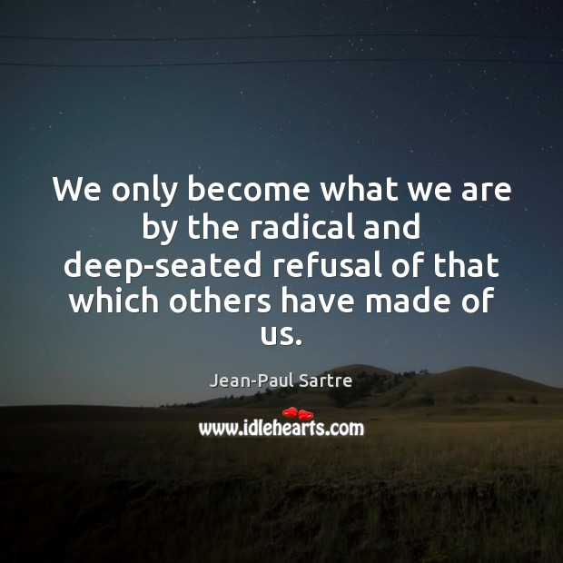 We only become what we are by the radical and deep-seated refusal Image