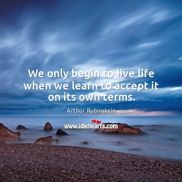 We only begin to live life when we learn to accept it on its own terms. Arthur Rubinstein Picture Quote