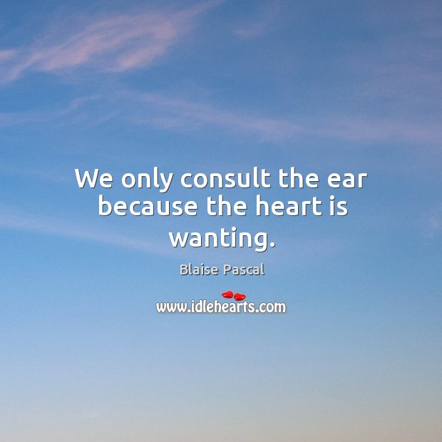 Image, We only consult the ear because the heart is wanting.
