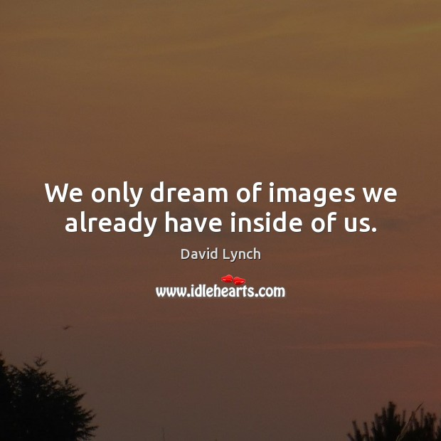 Image, We only dream of images we already have inside of us.
