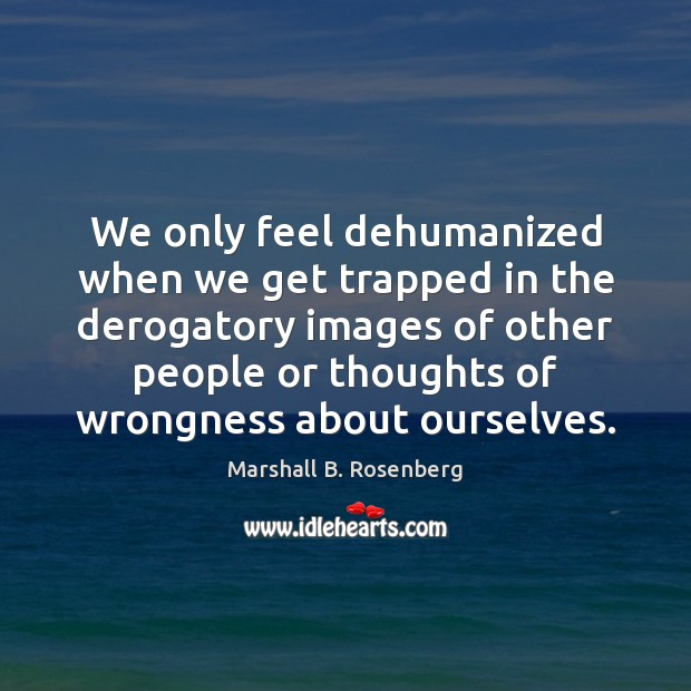 We only feel dehumanized when we get trapped in the derogatory images Marshall B. Rosenberg Picture Quote