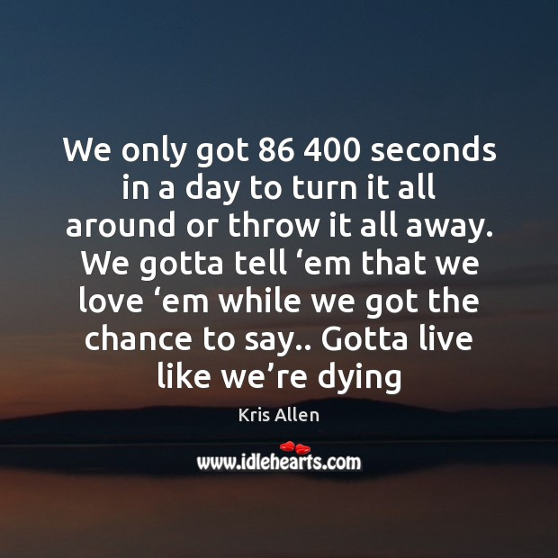 We only got 86 400 seconds in a day to turn it all around Image