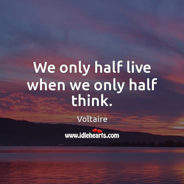 We only half live when we only half think. Voltaire Picture Quote