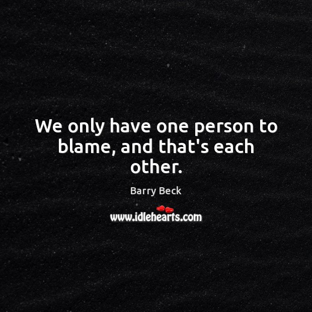Image, We only have one person to blame, and that's each other.
